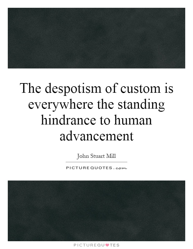 The despotism of custom is everywhere the standing hindrance to human advancement Picture Quote #1