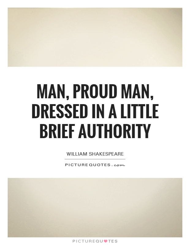 Man, proud man, dressed in a little brief authority Picture Quote #1
