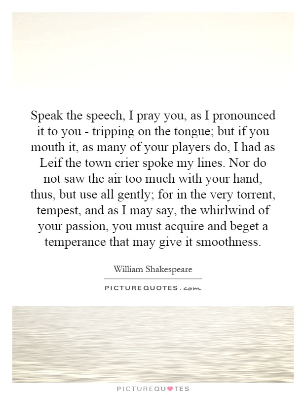 Speak the speech, I pray you, as I pronounced it to you - tripping on the tongue; but if you mouth it, as many of your players do, I had as Leif the town crier spoke my lines. Nor do not saw the air too much with your hand, thus, but use all gently; for in the very torrent, tempest, and as I may say, the whirlwind of your passion, you must acquire and beget a temperance that may give it smoothness Picture Quote #1