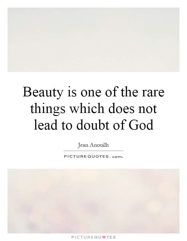 Beauty is one of the rare things which does not lead to doubt of God Picture Quote #1