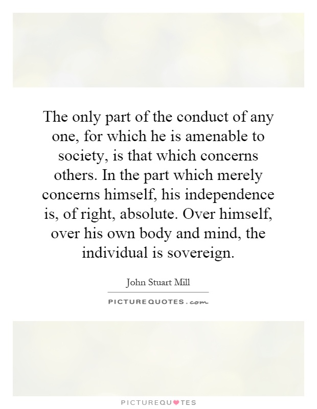 The only part of the conduct of any one, for which he is amenable to society, is that which concerns others. In the part which merely concerns himself, his independence is, of right, absolute. Over himself, over his own body and mind, the individual is sovereign Picture Quote #1