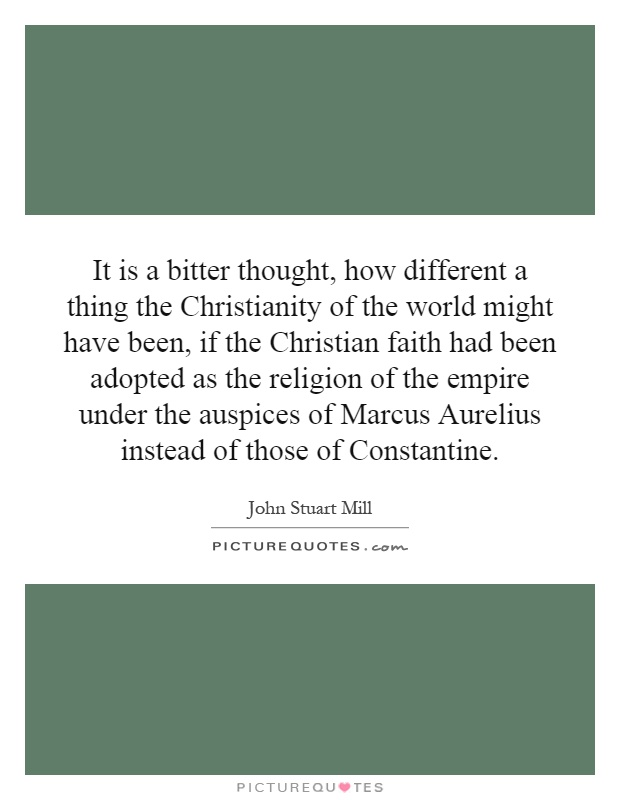 It is a bitter thought, how different a thing the Christianity of the world might have been, if the Christian faith had been adopted as the religion of the empire under the auspices of Marcus Aurelius instead of those of Constantine Picture Quote #1