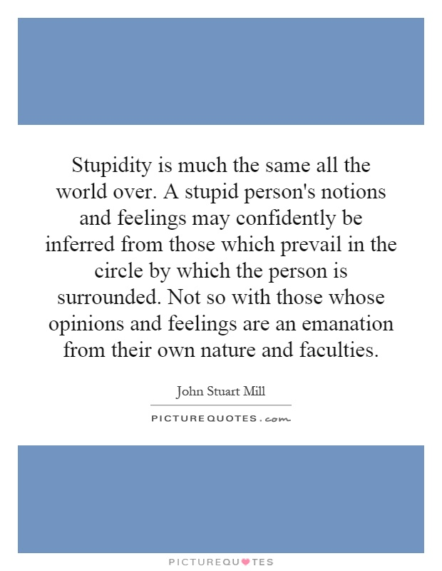 Stupidity is much the same all the world over. A stupid person's notions and feelings may confidently be inferred from those which prevail in the circle by which the person is surrounded. Not so with those whose opinions and feelings are an emanation from their own nature and faculties Picture Quote #1