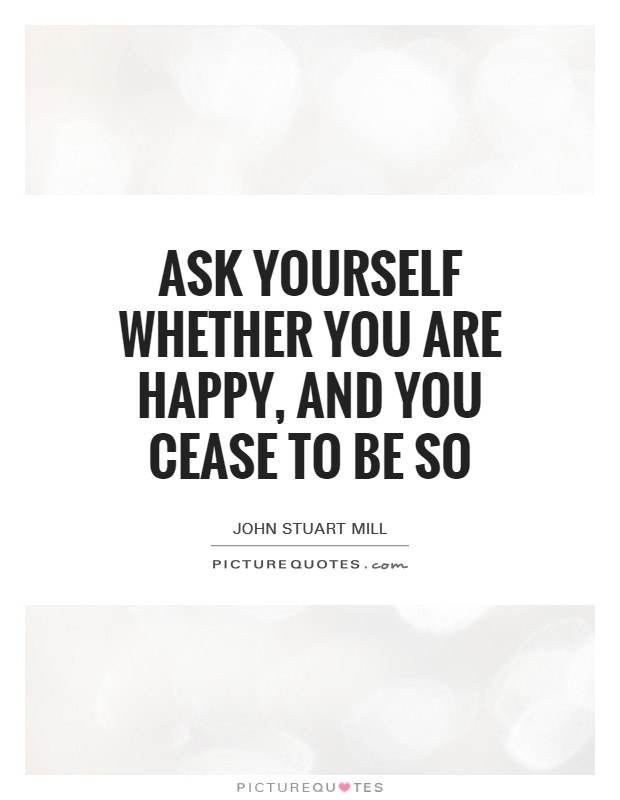 Ask yourself whether you are happy, and you cease to be so Picture Quote #1