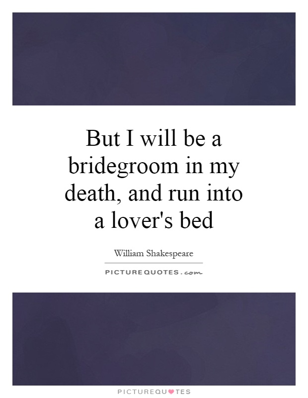 But I will be a bridegroom in my death, and run into a lover's bed Picture Quote #1
