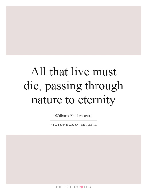 All that live must die, passing through nature to eternity Picture Quote #1