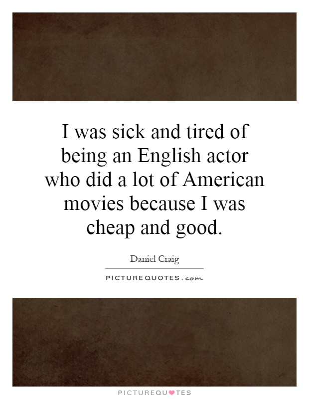 I was sick and tired of being an English actor who did a lot of American movies because I was cheap and good Picture Quote #1