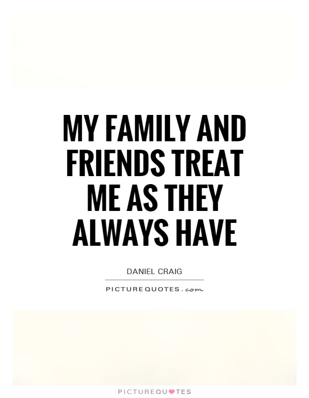 My family and friends treat me as they always have Picture Quote #1