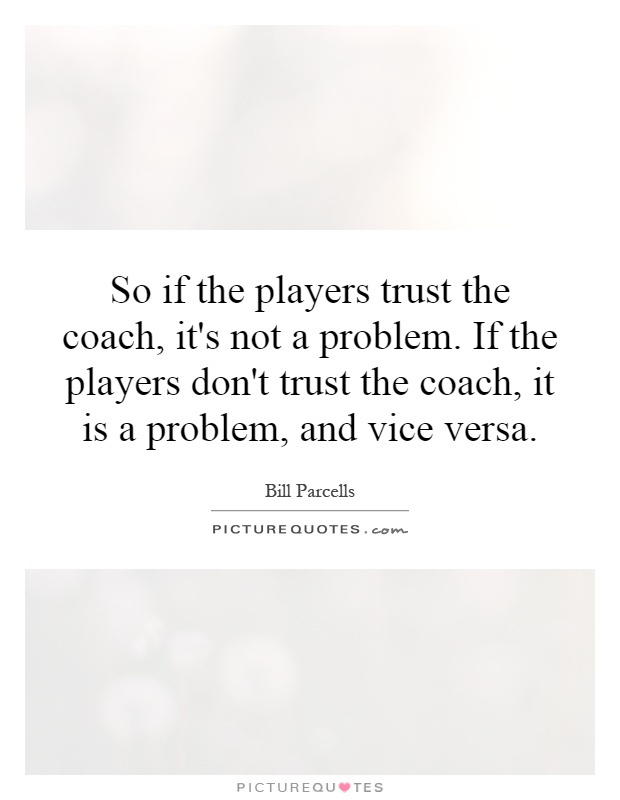 So if the players trust the coach, it's not a problem. If the players don't trust the coach, it is a problem, and vice versa Picture Quote #1