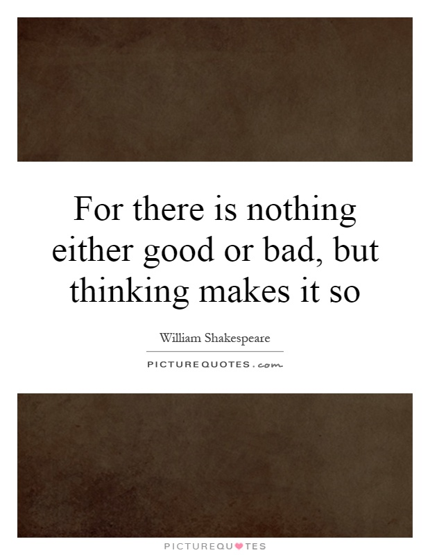 For there is nothing either good or bad, but thinking makes it so Picture Quote #1