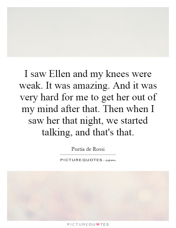 I saw Ellen and my knees were weak. It was amazing. And it was very hard for me to get her out of my mind after that. Then when I saw her that night, we started talking, and that's that Picture Quote #1