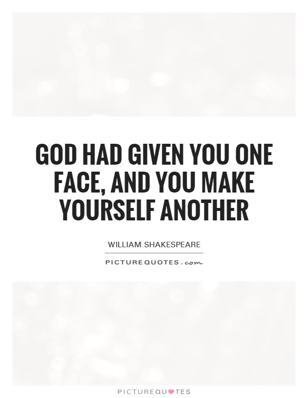 God had given you one face, and you make yourself another Picture Quote #1