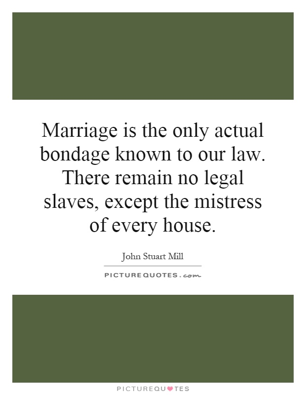 Marriage is the only actual bondage known to our law. There remain no legal slaves, except the mistress of every house Picture Quote #1