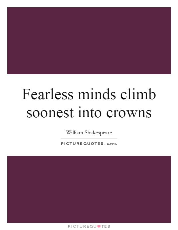 Fearless minds climb soonest into crowns Picture Quote #1