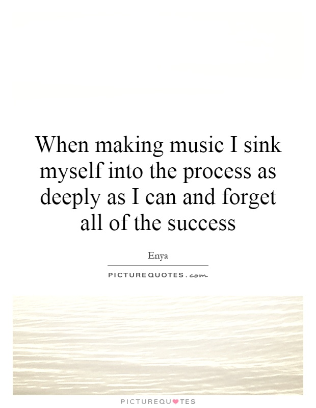 When making music I sink myself into the process as deeply as I can and forget all of the success Picture Quote #1