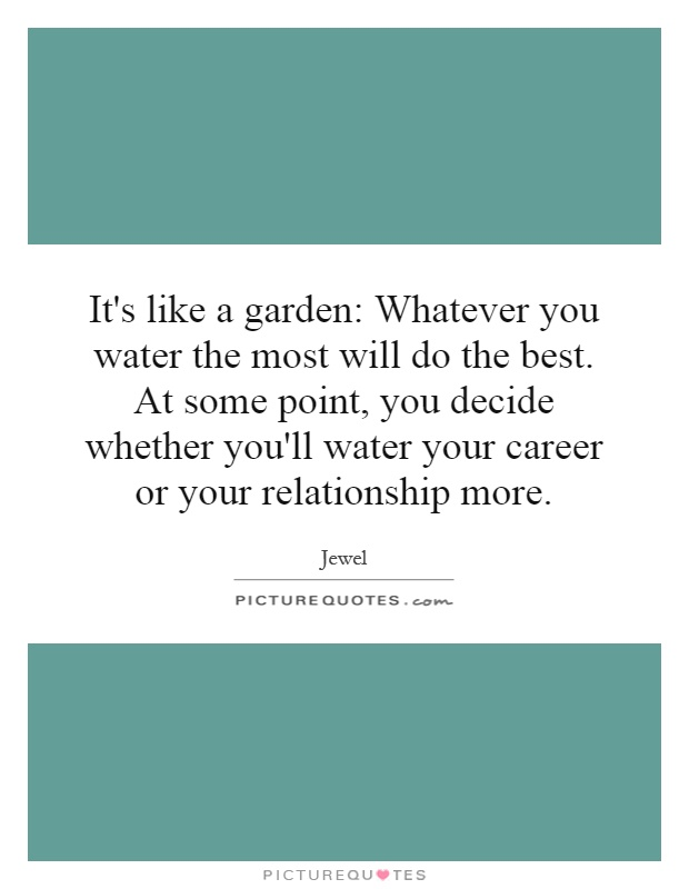 It's like a garden: Whatever you water the most will do the best. At some point, you decide whether you'll water your career or your relationship more Picture Quote #1