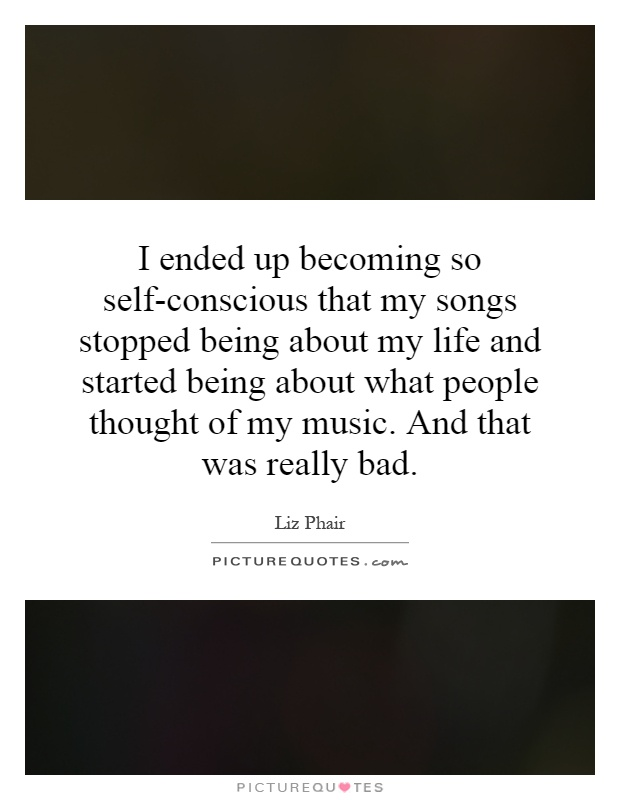 I ended up becoming so self-conscious that my songs stopped being about my life and started being about what people thought of my music. And that was really bad Picture Quote #1