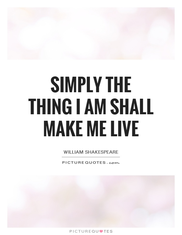 Simply the thing I am shall make me live Picture Quote #1