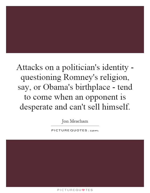 Attacks on a politician's identity - questioning Romney's religion, say, or Obama's birthplace - tend to come when an opponent is desperate and can't sell himself Picture Quote #1