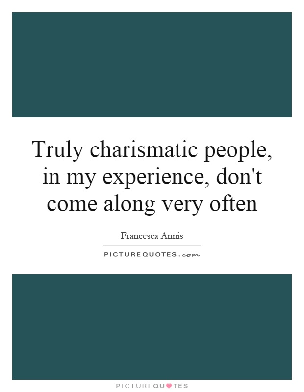 Truly charismatic people, in my experience, don't come along very often Picture Quote #1