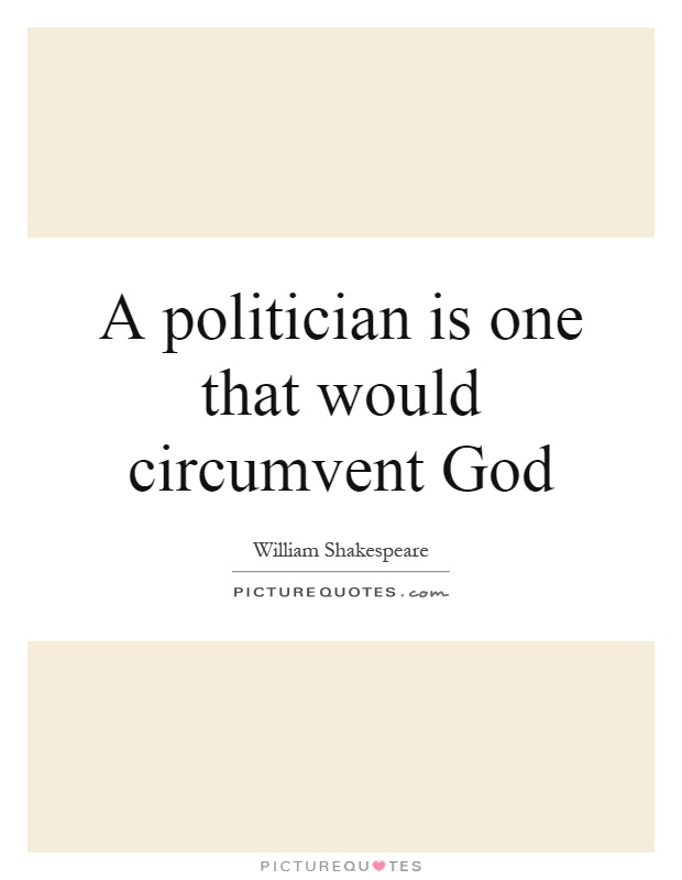 A politician is one that would circumvent God Picture Quote #1