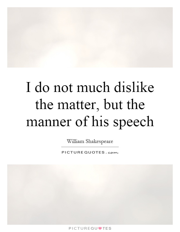 I do not much dislike the matter, but the manner of his speech Picture Quote #1