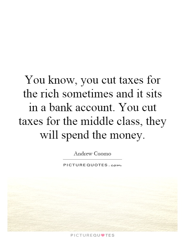 You know, you cut taxes for the rich sometimes and it sits in a bank account. You cut taxes for the middle class, they will spend the money Picture Quote #1
