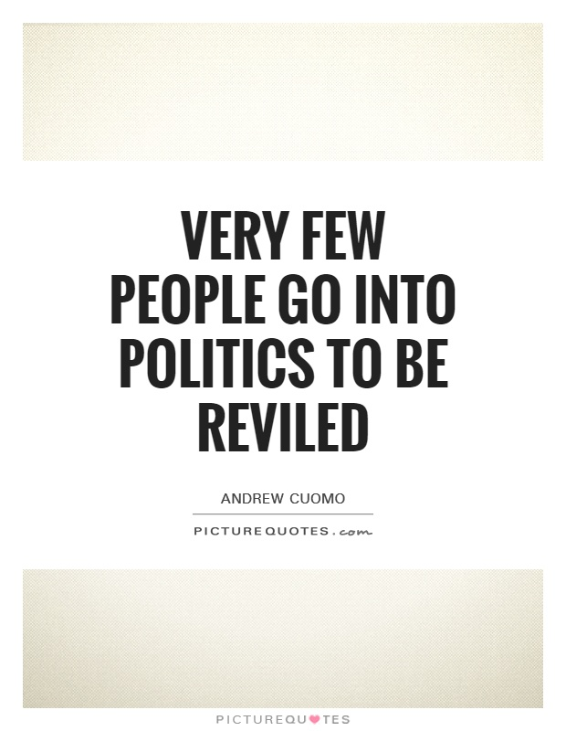 Very few people go into politics to be reviled Picture Quote #1