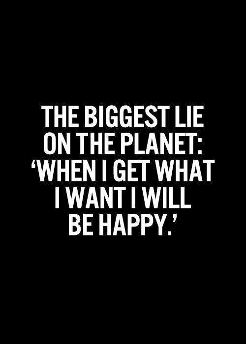 The biggest lie on the planet: 'when I get what I want I will be happy' Picture Quote #1