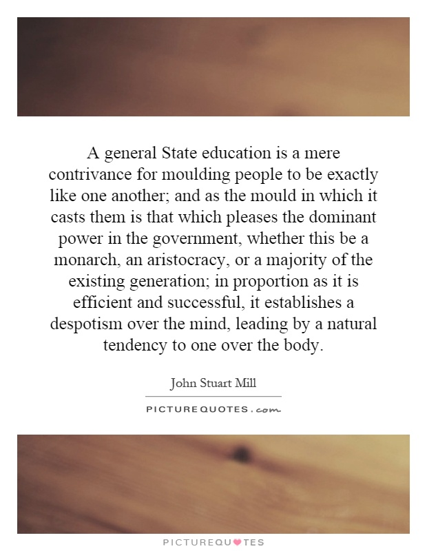 A general State education is a mere contrivance for moulding people to be exactly like one another; and as the mould in which it casts them is that which pleases the dominant power in the government, whether this be a monarch, an aristocracy, or a majority of the existing generation; in proportion as it is efficient and successful, it establishes a despotism over the mind, leading by a natural tendency to one over the body Picture Quote #1