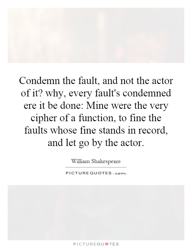 Condemn the fault, and not the actor of it? why, every fault's condemned ere it be done: Mine were the very cipher of a function, to fine the faults whose fine stands in record, and let go by the actor Picture Quote #1