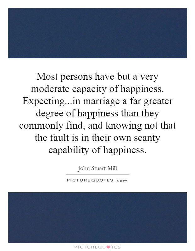 Most persons have but a very moderate capacity of happiness. Expecting...in marriage a far greater degree of happiness than they commonly find, and knowing not that the fault is in their own scanty capability of happiness Picture Quote #1