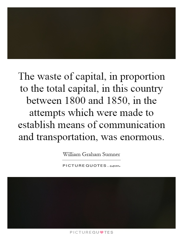The waste of capital, in proportion to the total capital, in this country between 1800 and 1850, in the attempts which were made to establish means of communication and transportation, was enormous Picture Quote #1