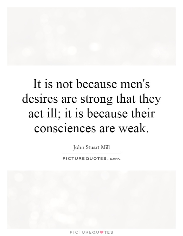 It is not because men's desires are strong that they act ill; it is because their consciences are weak Picture Quote #1