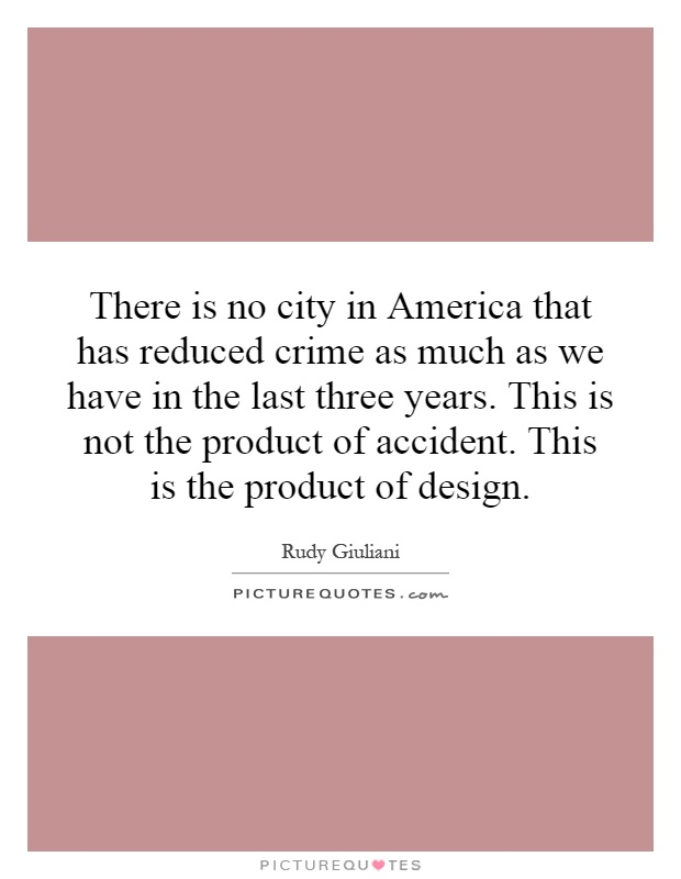 There is no city in America that has reduced crime as much as we have in the last three years. This is not the product of accident. This is the product of design Picture Quote #1