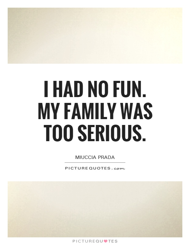 I had no fun. My family was too serious Picture Quote #1