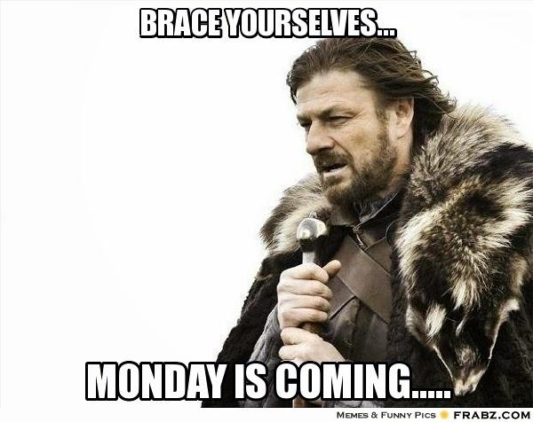 Brace yourselves... Monday is coming Picture Quote #1