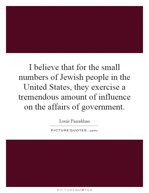 I believe that for the small numbers of Jewish people in the United States, they exercise a tremendous amount of influence on the affairs of government Picture Quote #1