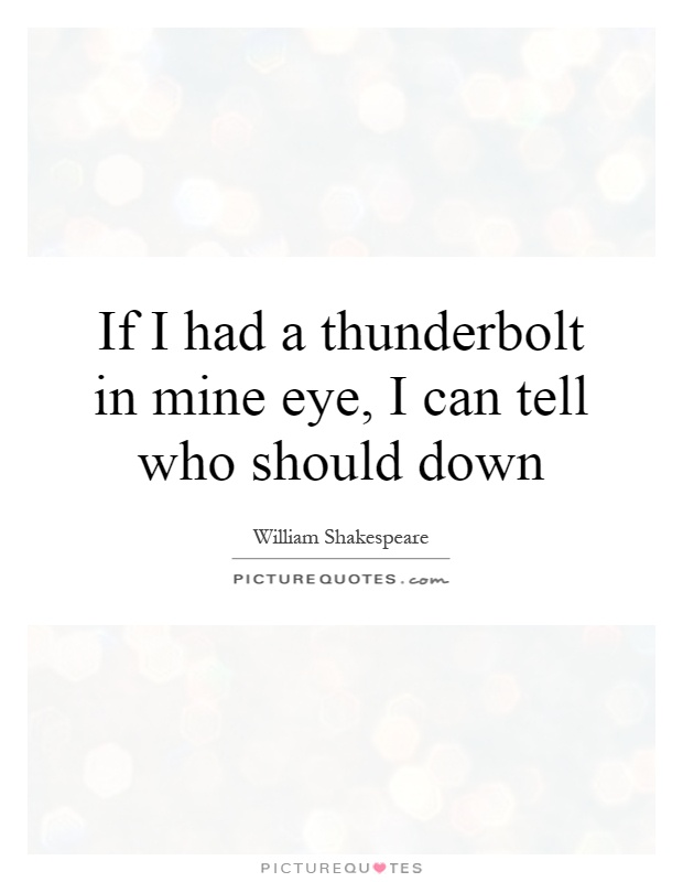 If I had a thunderbolt in mine eye, I can tell who should down Picture Quote #1