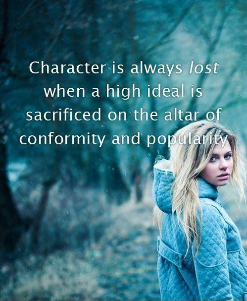 Character is always lost when a high ideal is sacrificed on the altar of conformity and popularity Picture Quote #1