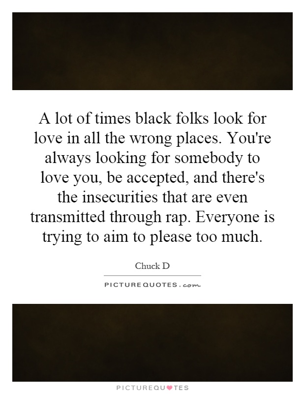 A lot of times black folks look for love in all the wrong places. You're always looking for somebody to love you, be accepted, and there's the insecurities that are even transmitted through rap. Everyone is trying to aim to please too much Picture Quote #1