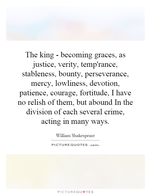 The king - becoming graces, as justice, verity, temp'rance, stableness, bounty, perseverance, mercy, lowliness, devotion, patience, courage, fortitude, I have no relish of them, but abound In the division of each several crime, acting in many ways Picture Quote #1