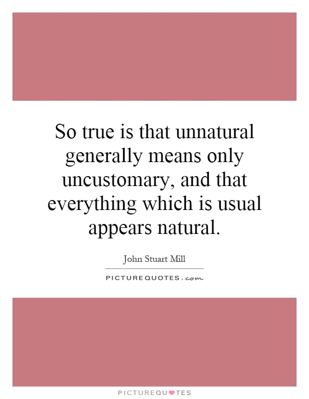 So true is that unnatural generally means only uncustomary, and that everything which is usual appears natural Picture Quote #1
