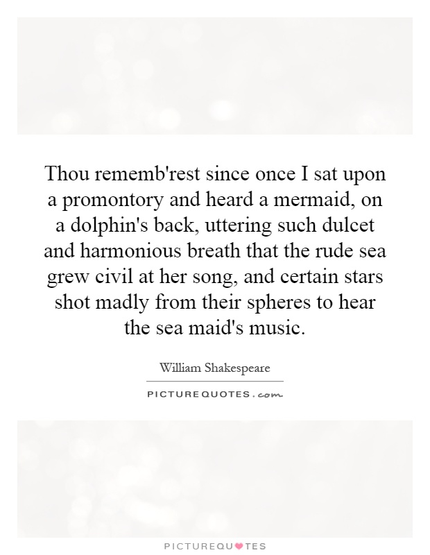 Thou rememb'rest since once I sat upon a promontory and heard a mermaid, on a dolphin's back, uttering such dulcet and harmonious breath that the rude sea grew civil at her song, and certain stars shot madly from their spheres to hear the sea maid's music Picture Quote #1