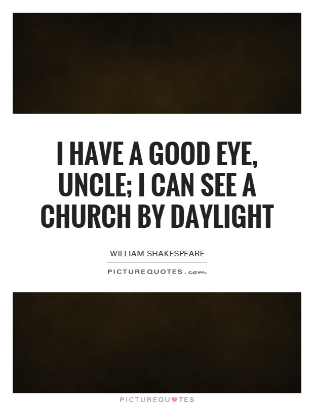 I have a good eye, uncle; I can see a church by daylight Picture Quote #1