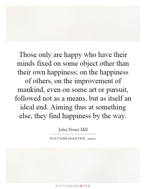 Those only are happy who have their minds fixed on some object other than their own happiness; on the happiness of others, on the improvement of mankind, even on some art or pursuit, followed not as a means, but as itself an ideal end. Aiming thus at something else, they find happiness by the way Picture Quote #1