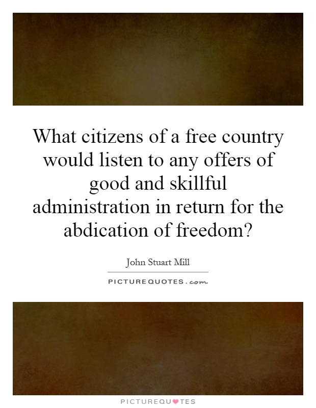 What citizens of a free country would listen to any offers of good and skillful administration in return for the abdication of freedom? Picture Quote #1