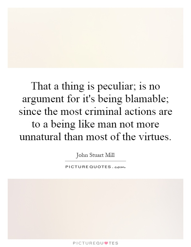That a thing is peculiar; is no argument for it's being blamable; since the most criminal actions are to a being like man not more unnatural than most of the virtues Picture Quote #1