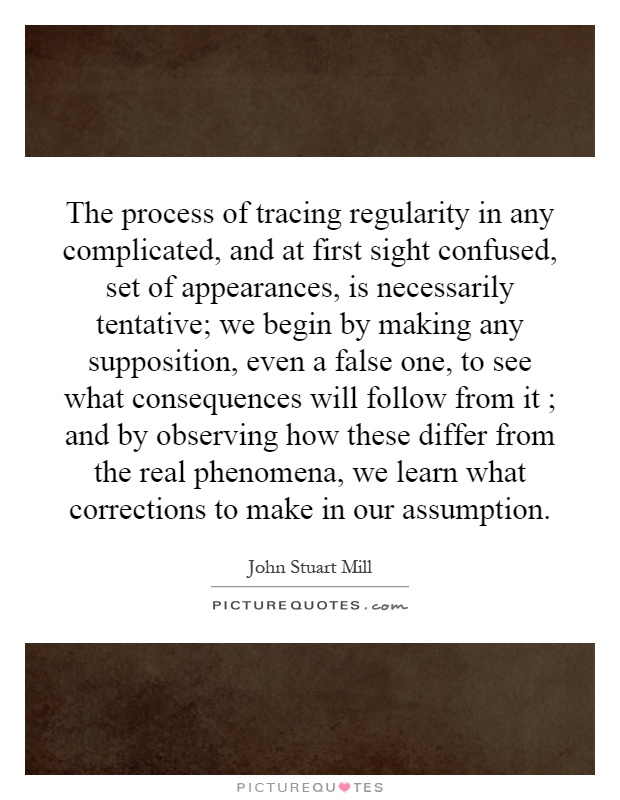The process of tracing regularity in any complicated, and at first sight confused, set of appearances, is necessarily tentative; we begin by making any supposition, even a false one, to see what consequences will follow from it ; and by observing how these differ from the real phenomena, we learn what corrections to make in our assumption Picture Quote #1