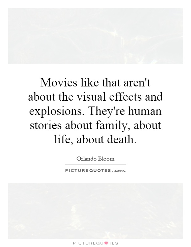 Movies like that aren't about the visual effects and explosions. They're human stories about family, about life, about death Picture Quote #1